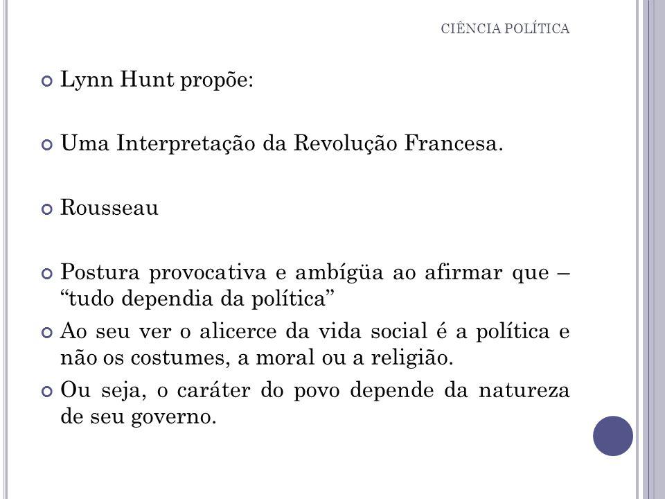 CIÊNCIA POLÍTICA Lynn Hunt propõe: Uma Interpretação da Revolução Francesa. Rousseau Postura provocativa e ambígüa ao afirmar que – tudo dependia da p