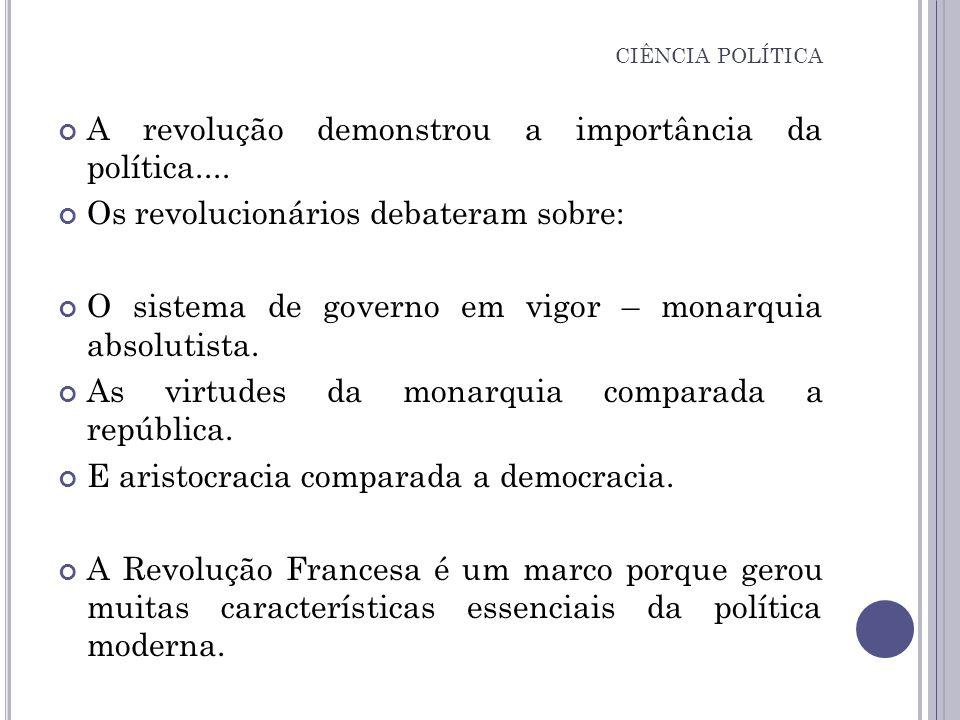 A revolução demonstrou a importância da política.... Os revolucionários debateram sobre: O sistema de governo em vigor – monarquia absolutista. As vir
