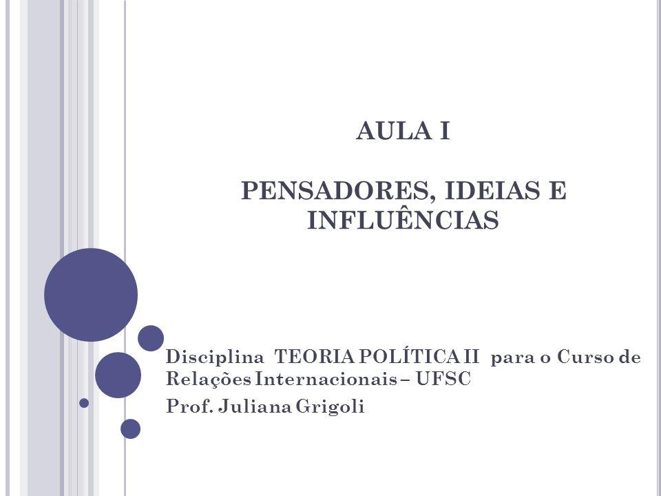 AULA I PENSADORES, IDEIAS E INFLUÊNCIAS Disciplina TEORIA POLÍTICA II para o Curso de Relações Internacionais – UFSC Prof. Juliana Grigoli