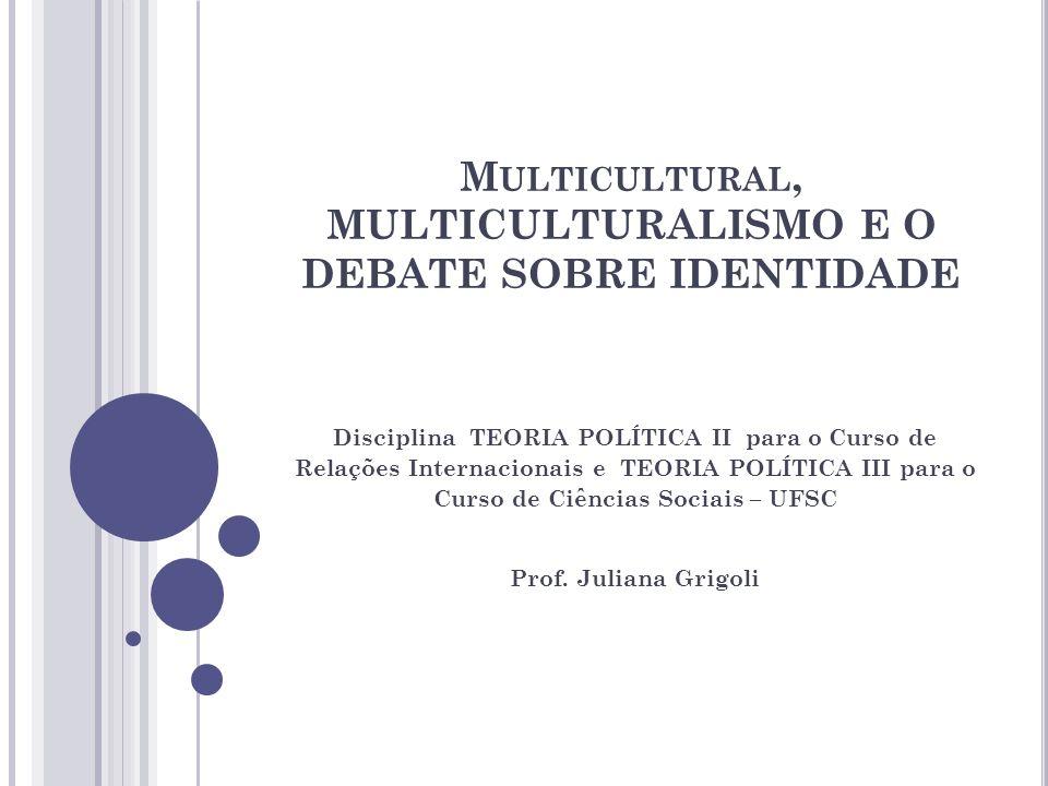 M ULTICULTURAL, MULTICULTURALISMO E O DEBATE SOBRE IDENTIDADE Disciplina TEORIA POLÍTICA II para o Curso de Relações Internacionais e TEORIA POLÍTICA