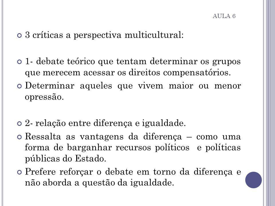 3 críticas a perspectiva multicultural: 1- debate teórico que tentam determinar os grupos que merecem acessar os direitos compensatórios. Determinar a