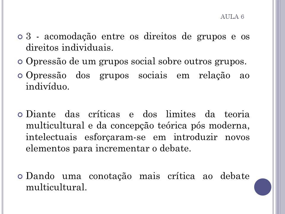 3 - acomodação entre os direitos de grupos e os direitos individuais. Opressão de um grupos social sobre outros grupos. Opressão dos grupos sociais em