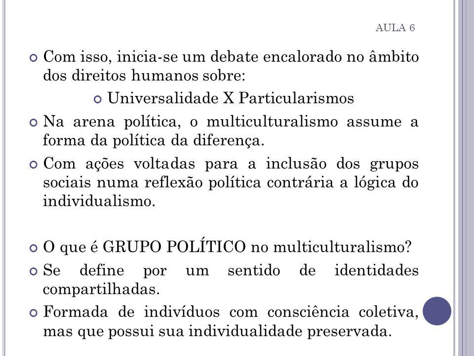 AULA 6 Com isso, inicia-se um debate encalorado no âmbito dos direitos humanos sobre: Universalidade X Particularismos Na arena política, o multicultu