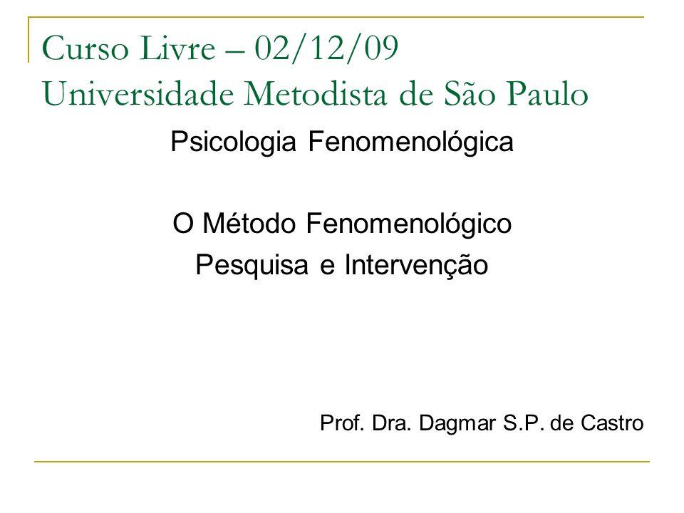 Curso Livre – 02/12/09 Universidade Metodista de São Paulo Psicologia Fenomenológica O Método Fenomenológico Pesquisa e Intervenção Prof. Dra. Dagmar