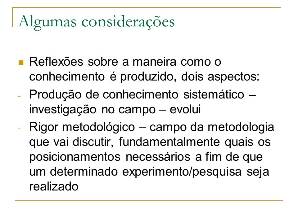 Algumas considerações Reflexões sobre a maneira como o conhecimento é produzido, dois aspectos: - Produção de conhecimento sistemático – investigação