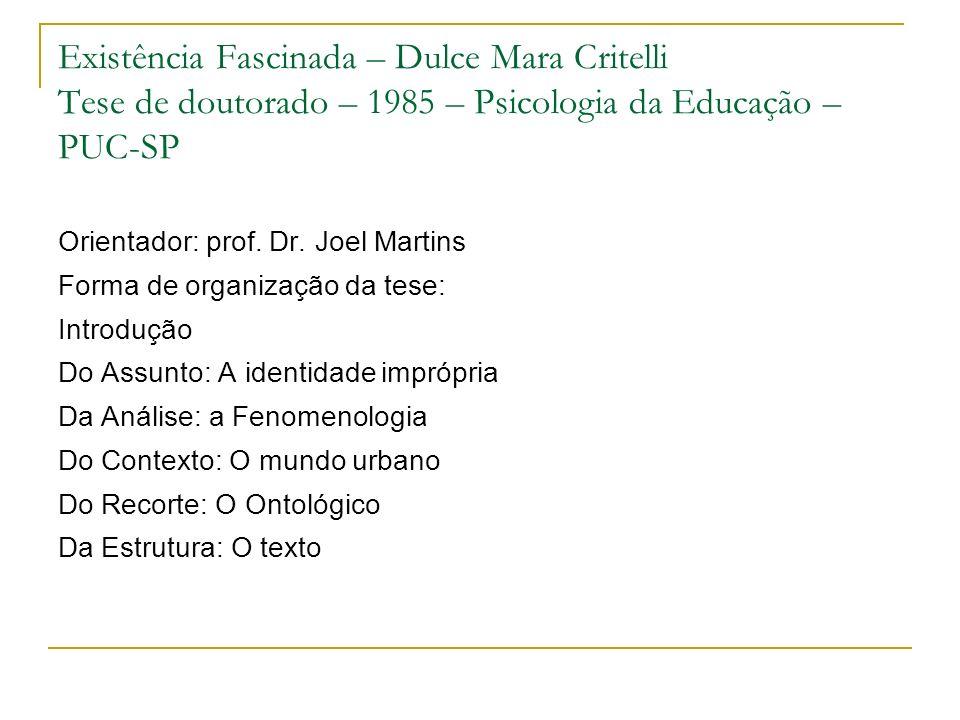 Existência Fascinada – Dulce Mara Critelli Tese de doutorado – 1985 – Psicologia da Educação – PUC-SP Orientador: prof. Dr. Joel Martins Forma de orga