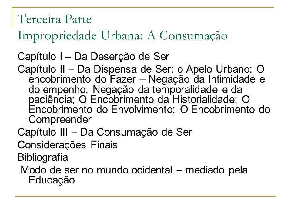 Terceira Parte Impropriedade Urbana: A Consumação Capítulo I – Da Deserção de Ser Capítulo II – Da Dispensa de Ser: o Apelo Urbano: O encobrimento do