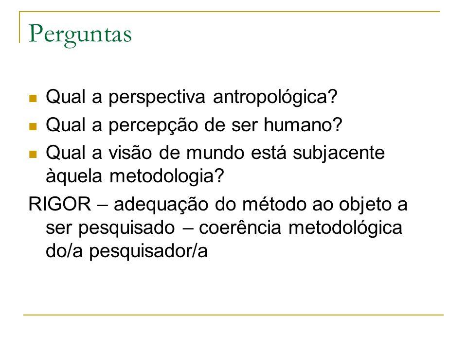 Perguntas Qual a perspectiva antropológica? Qual a percepção de ser humano? Qual a visão de mundo está subjacente àquela metodologia? RIGOR – adequaçã