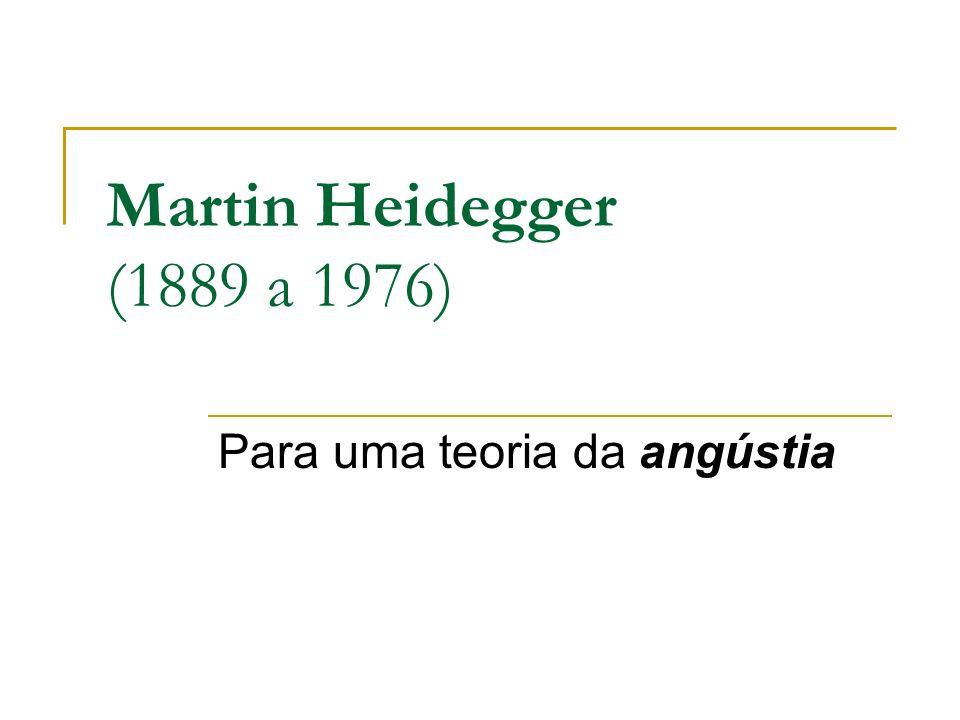 Martin Heidegger (1889 a 1976) Para uma teoria da angústia