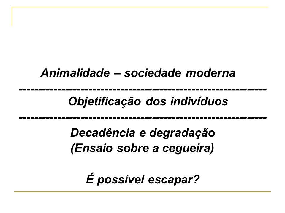 Animalidade – sociedade moderna --------------------------------------------------------------- Objetificação dos indivíduos --------------------------------------------------------------- Decadência e degradação (Ensaio sobre a cegueira) É possível escapar?