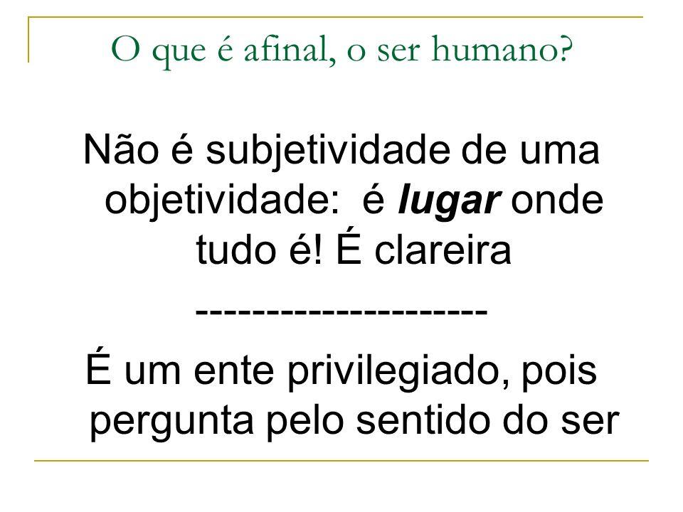 O que é afinal, o ser humano? Não é subjetividade de uma objetividade: é lugar onde tudo é! É clareira --------------------- É um ente privilegiado, p