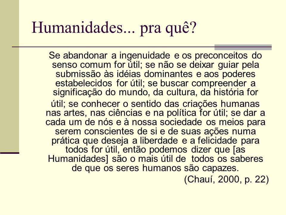 Humanidades... pra quê? Se abandonar a ingenuidade e os preconceitos do senso comum for útil; se não se deixar guiar pela submissão às idéias dominant