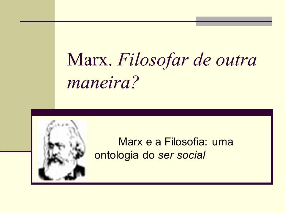 Marx. Filosofar de outra maneira? Marx e a Filosofia: uma ontologia do ser social