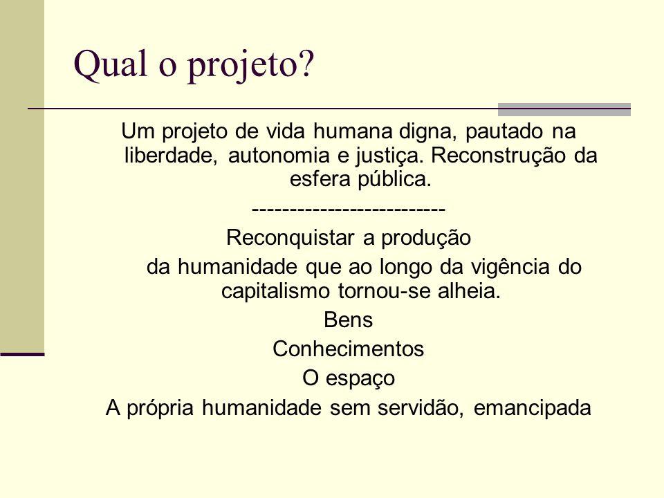 Qual o projeto? Um projeto de vida humana digna, pautado na liberdade, autonomia e justiça. Reconstrução da esfera pública. --------------------------