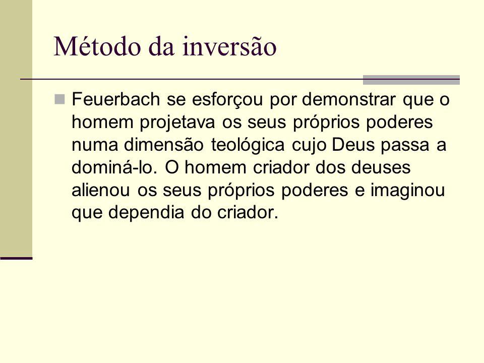 Método da inversão Feuerbach se esforçou por demonstrar que o homem projetava os seus próprios poderes numa dimensão teológica cujo Deus passa a domin