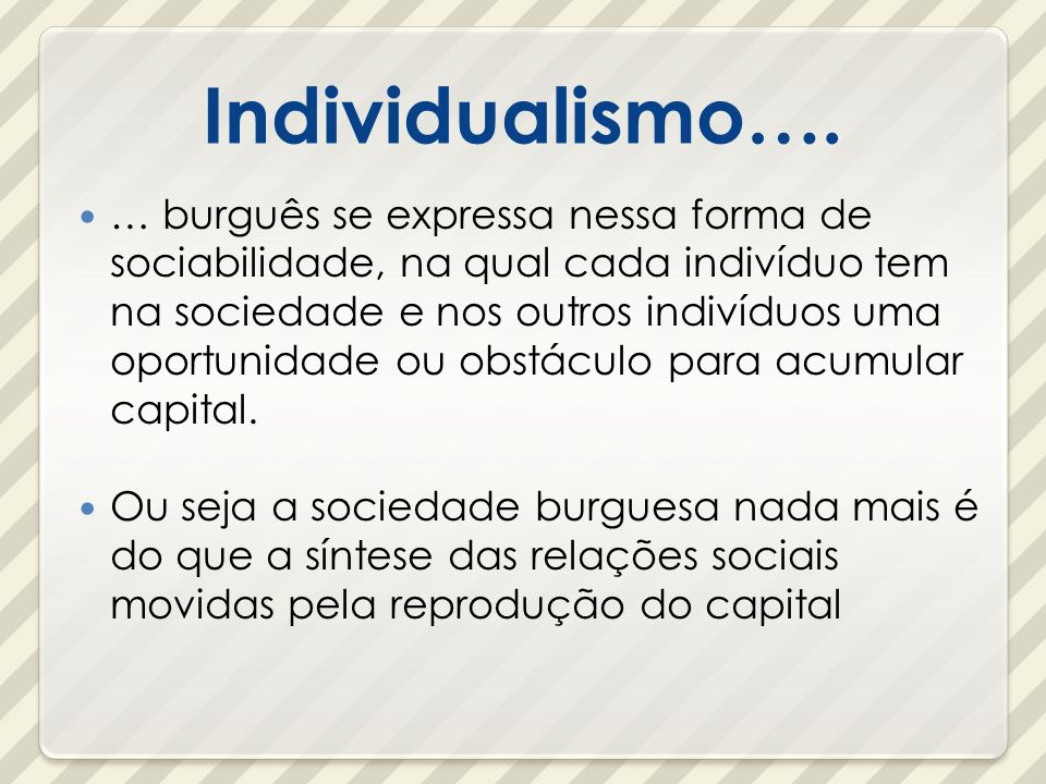 Individualismo…. … burguês se expressa nessa forma de sociabilidade, na qual cada indivíduo tem na sociedade e nos outros indivíduos uma oportunidade