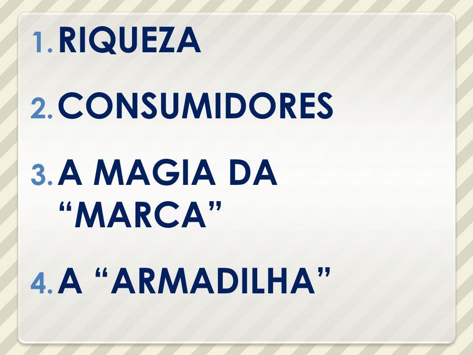 1. RIQUEZA 2. CONSUMIDORES 3. A MAGIA DA MARCA 4. A ARMADILHA