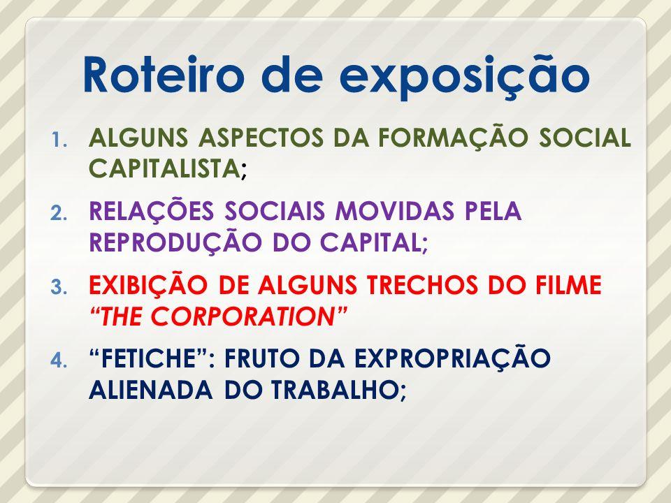 Roteiro de exposição 1. ALGUNS ASPECTOS DA FORMAÇÃO SOCIAL CAPITALISTA; 2. RELAÇÕES SOCIAIS MOVIDAS PELA REPRODUÇÃO DO CAPITAL; 3. EXIBIÇÃO DE ALGUNS