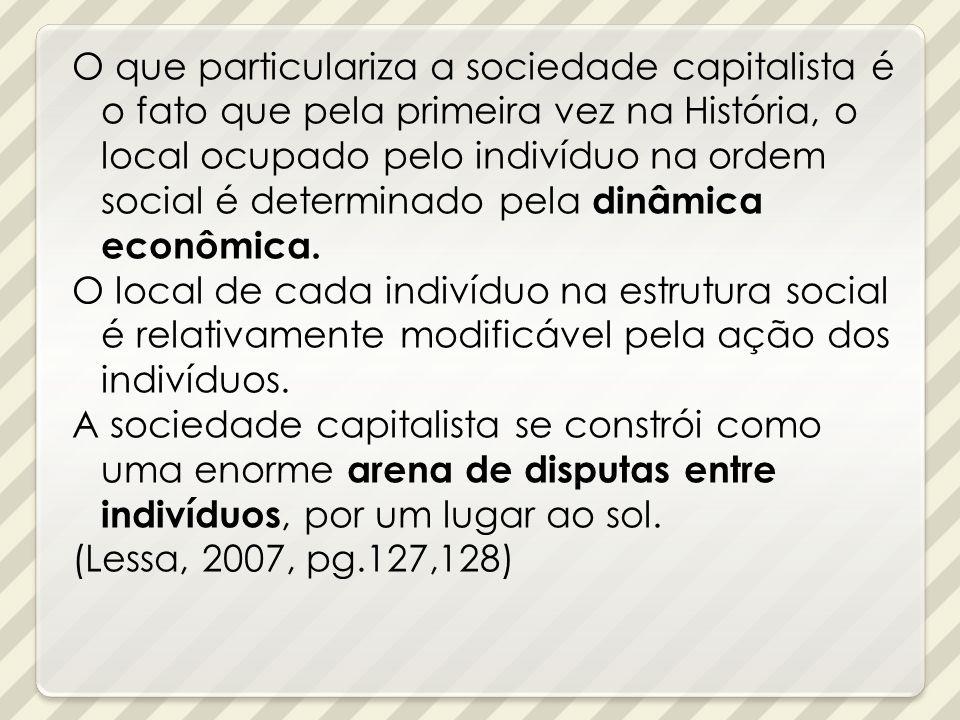 O que particulariza a sociedade capitalista é o fato que pela primeira vez na História, o local ocupado pelo indivíduo na ordem social é determinado p