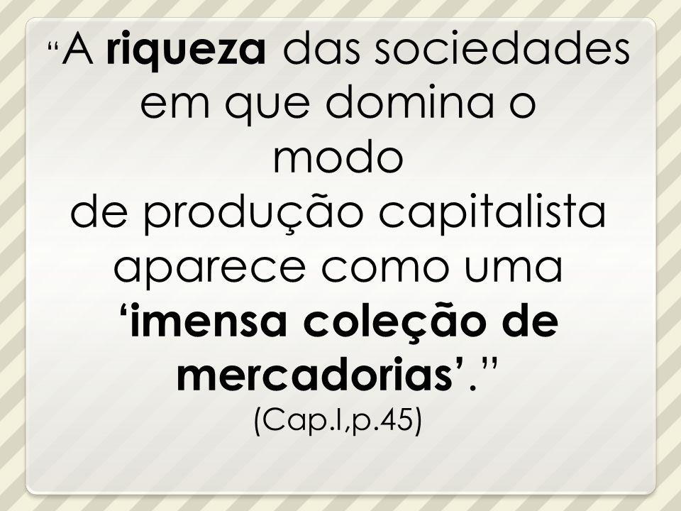 A riqueza das sociedades em que domina o modo de produção capitalista aparece como uma imensa coleção de mercadorias. (Cap.I,p.45)