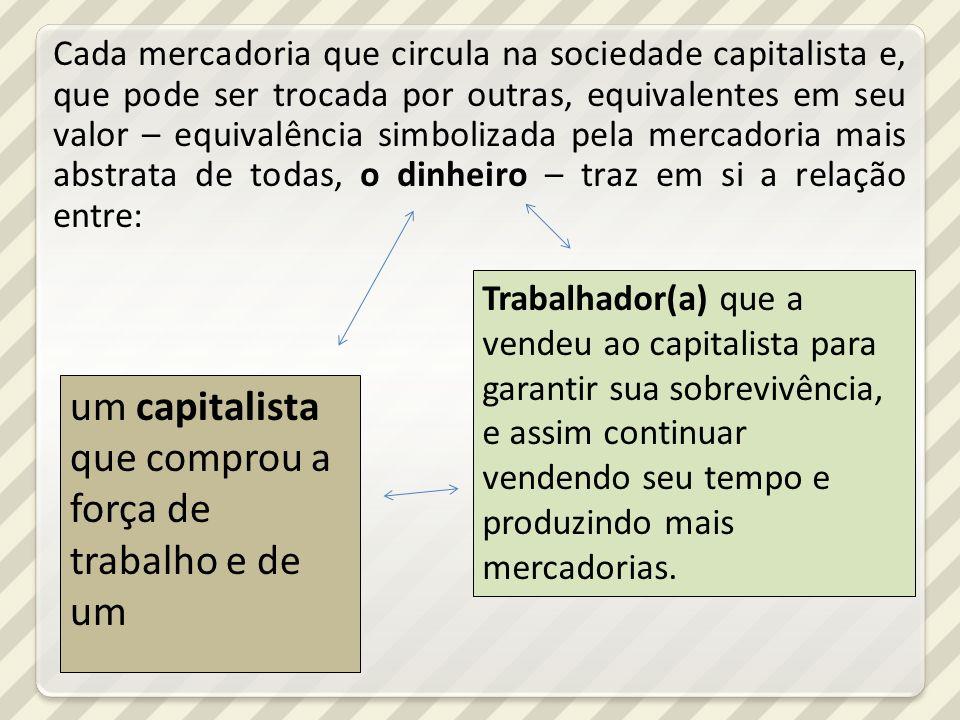 Cada mercadoria que circula na sociedade capitalista e, que pode ser trocada por outras, equivalentes em seu valor – equivalência simbolizada pela mer