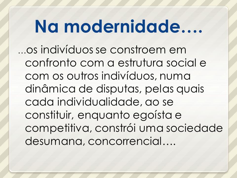 Na modernidade…. … os indivíduos se constroem em confronto com a estrutura social e com os outros indivíduos, numa dinâmica de disputas, pelas quais c