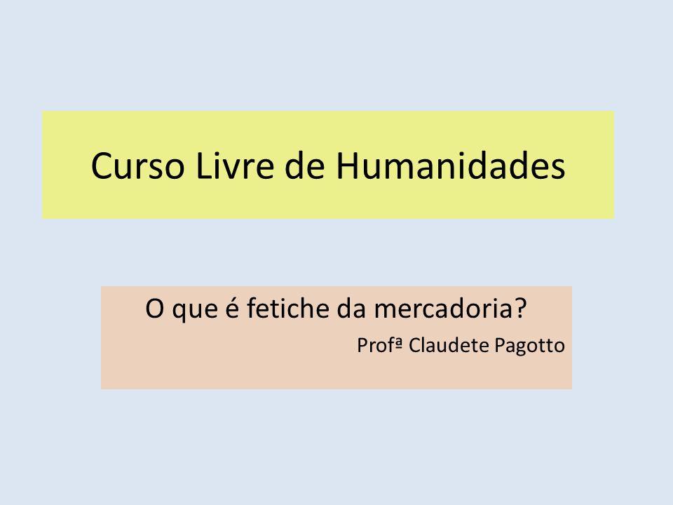 Curso Livre de Humanidades O que é fetiche da mercadoria? Profª Claudete Pagotto