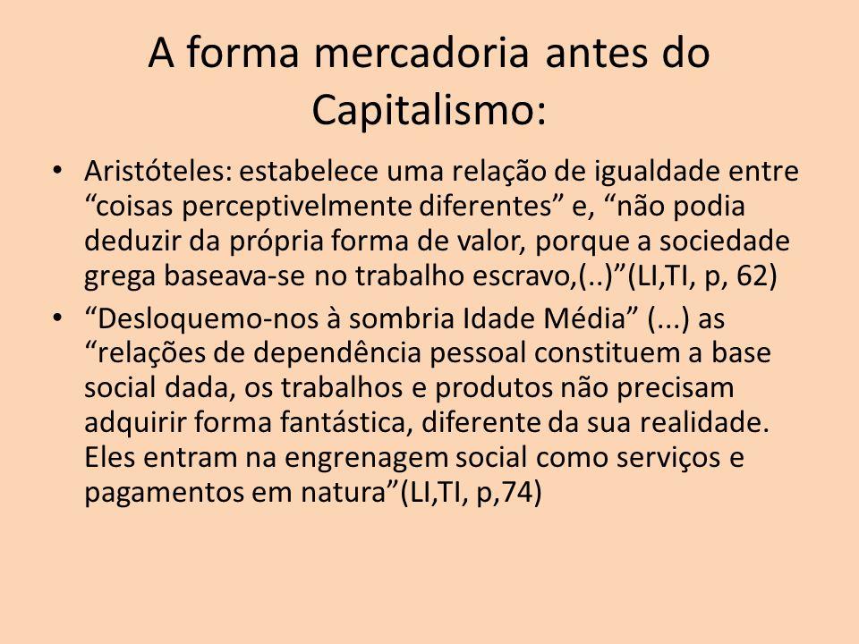 A forma mercadoria antes do Capitalismo: Aristóteles: estabelece uma relação de igualdade entre coisas perceptivelmente diferentes e, não podia deduzi