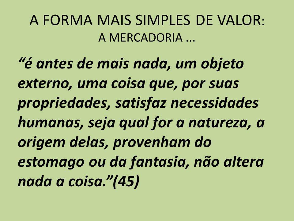 A FORMA MAIS SIMPLES DE VALOR : A MERCADORIA... é antes de mais nada, um objeto externo, uma coisa que, por suas propriedades, satisfaz necessidades h