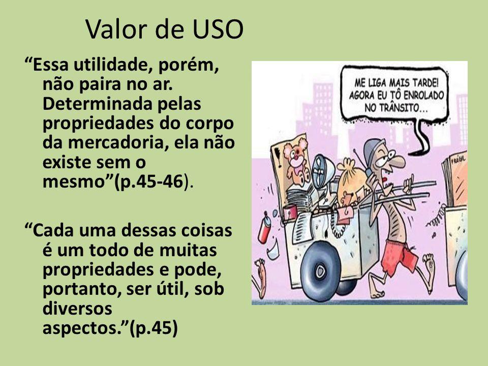 Valor de USO Essa utilidade, porém, não paira no ar. Determinada pelas propriedades do corpo da mercadoria, ela não existe sem o mesmo(p.45-46). Cada