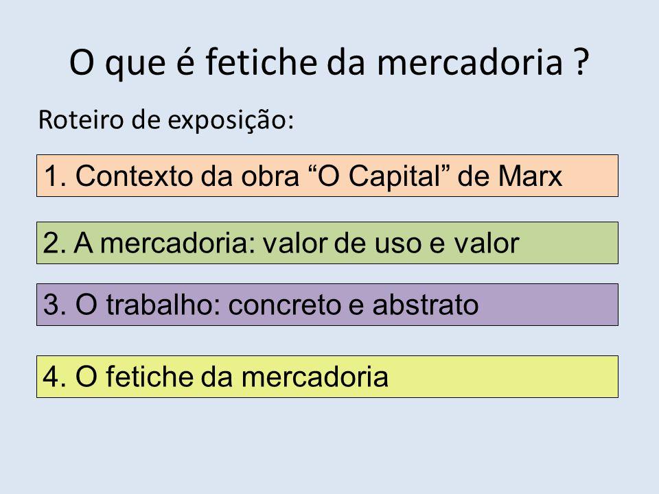 O que é fetiche da mercadoria ? Roteiro de exposição: 1. Contexto da obra O Capital de Marx 2. A mercadoria: valor de uso e valor 3. O trabalho: concr