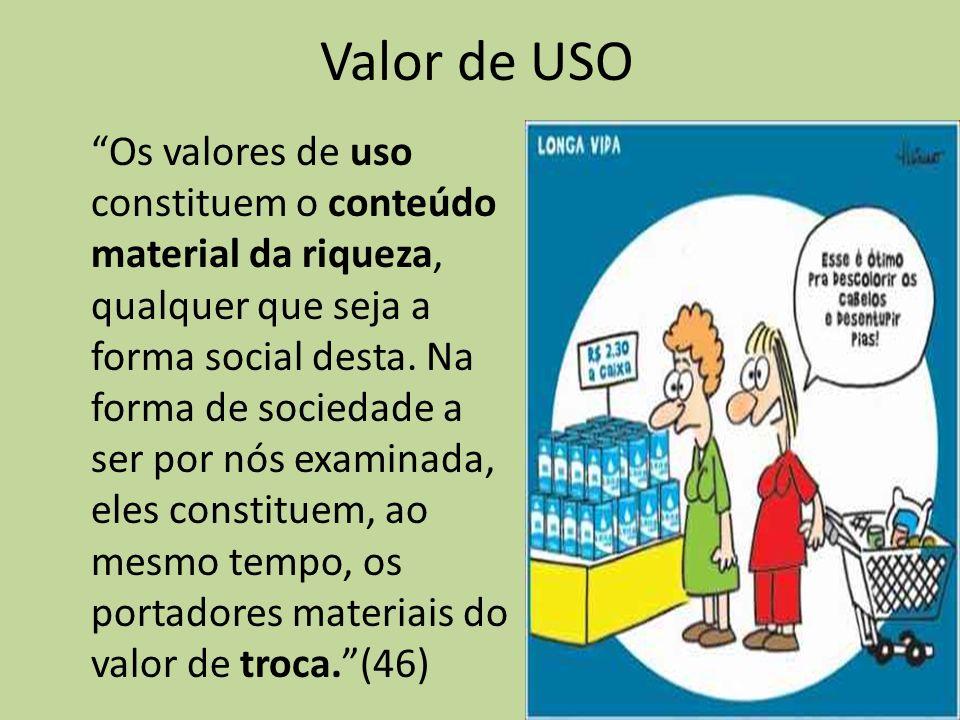 Valor de USO Os valores de uso constituem o conteúdo material da riqueza, qualquer que seja a forma social desta. Na forma de sociedade a ser por nós