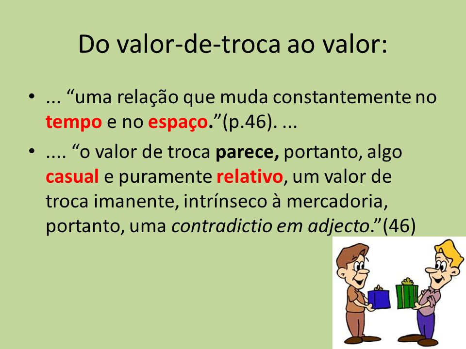 Do valor-de-troca ao valor:... uma relação que muda constantemente no tempo e no espaço.(p.46)........ o valor de troca parece, portanto, algo casual