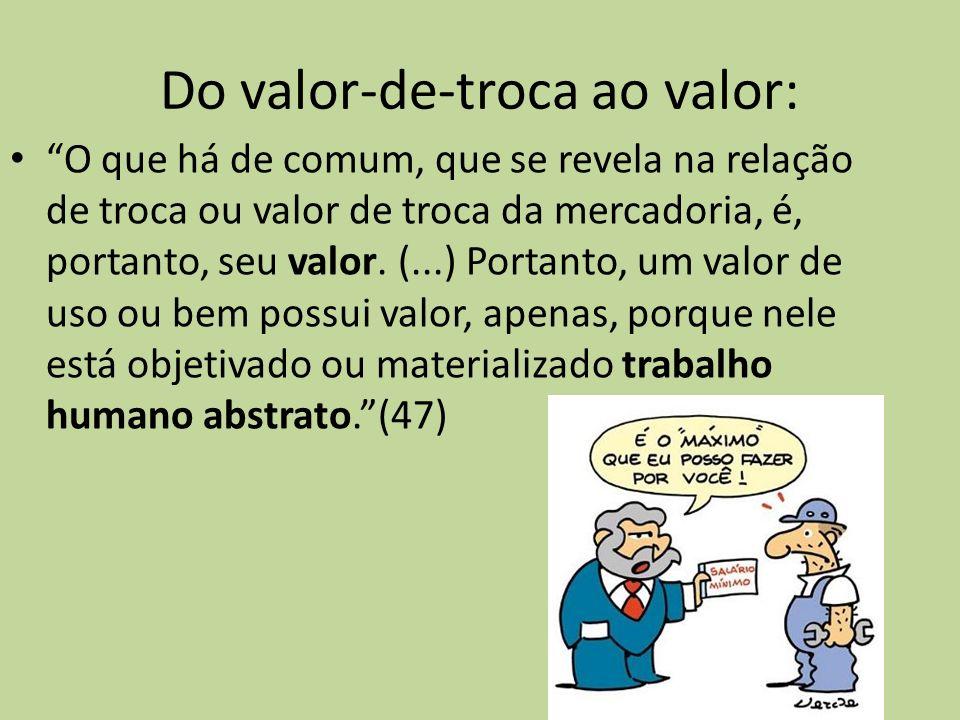 Do valor-de-troca ao valor: O que há de comum, que se revela na relação de troca ou valor de troca da mercadoria, é, portanto, seu valor. (...) Portan