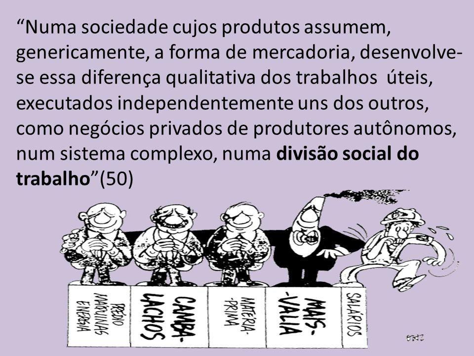 Numa sociedade cujos produtos assumem, genericamente, a forma de mercadoria, desenvolve- se essa diferença qualitativa dos trabalhos úteis, executados