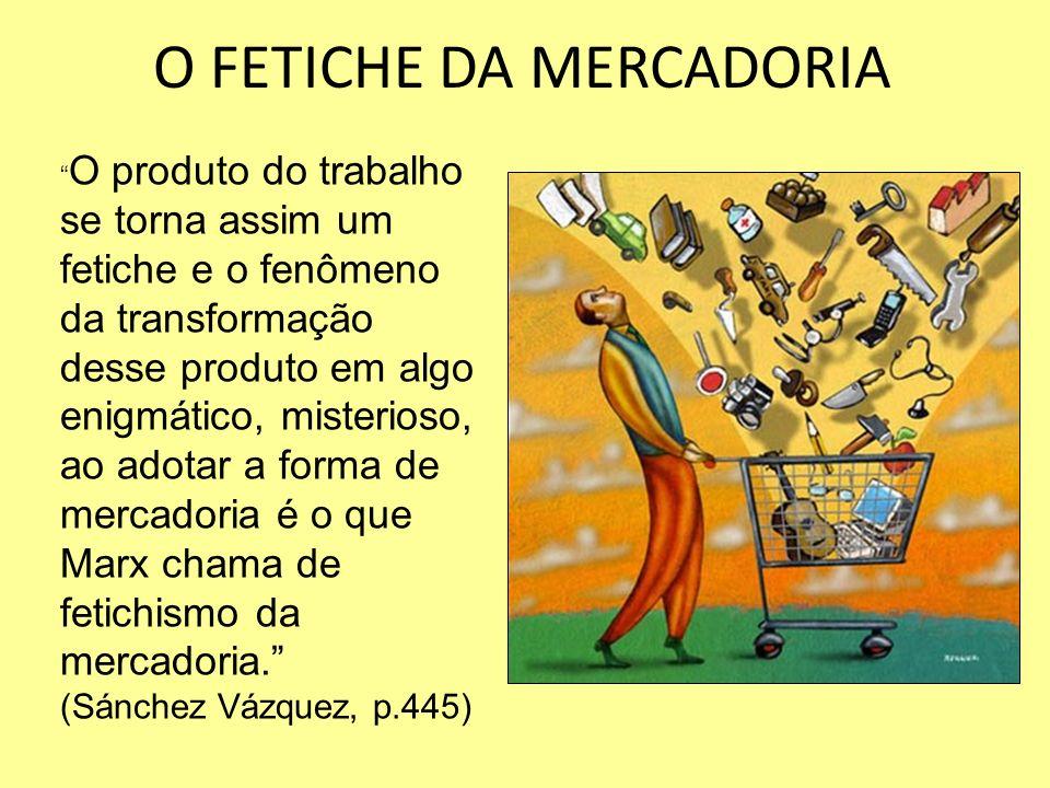 O FETICHE DA MERCADORIA O produto do trabalho se torna assim um fetiche e o fenômeno da transformação desse produto em algo enigmático, misterioso, ao