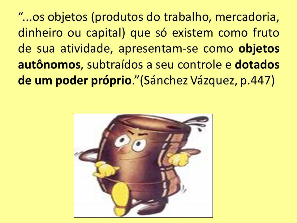 ...os objetos (produtos do trabalho, mercadoria, dinheiro ou capital) que só existem como fruto de sua atividade, apresentam-se como objetos autônomos