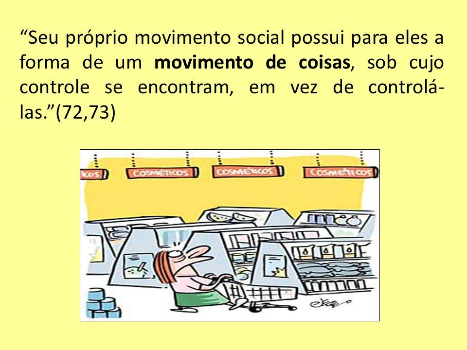 Seu próprio movimento social possui para eles a forma de um movimento de coisas, sob cujo controle se encontram, em vez de controlá- las.(72,73)