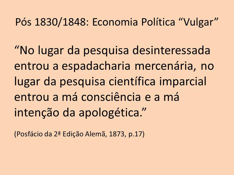 Pós 1830/1848: Economia Política Vulgar No lugar da pesquisa desinteressada entrou a espadacharia mercenária, no lugar da pesquisa científica imparcia