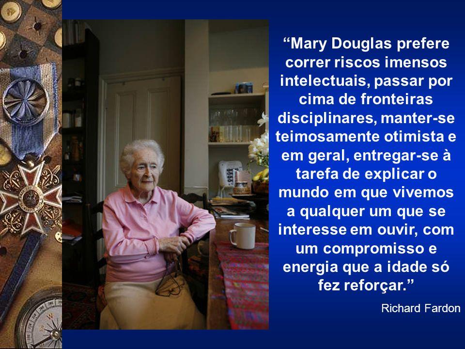 Mary Douglas prefere correr riscos imensos intelectuais, passar por cima de fronteiras disciplinares, manter-se teimosamente otimista e em geral, entregar-se à tarefa de explicar o mundo em que vivemos a qualquer um que se interesse em ouvir, com um compromisso e energia que a idade só fez reforçar.