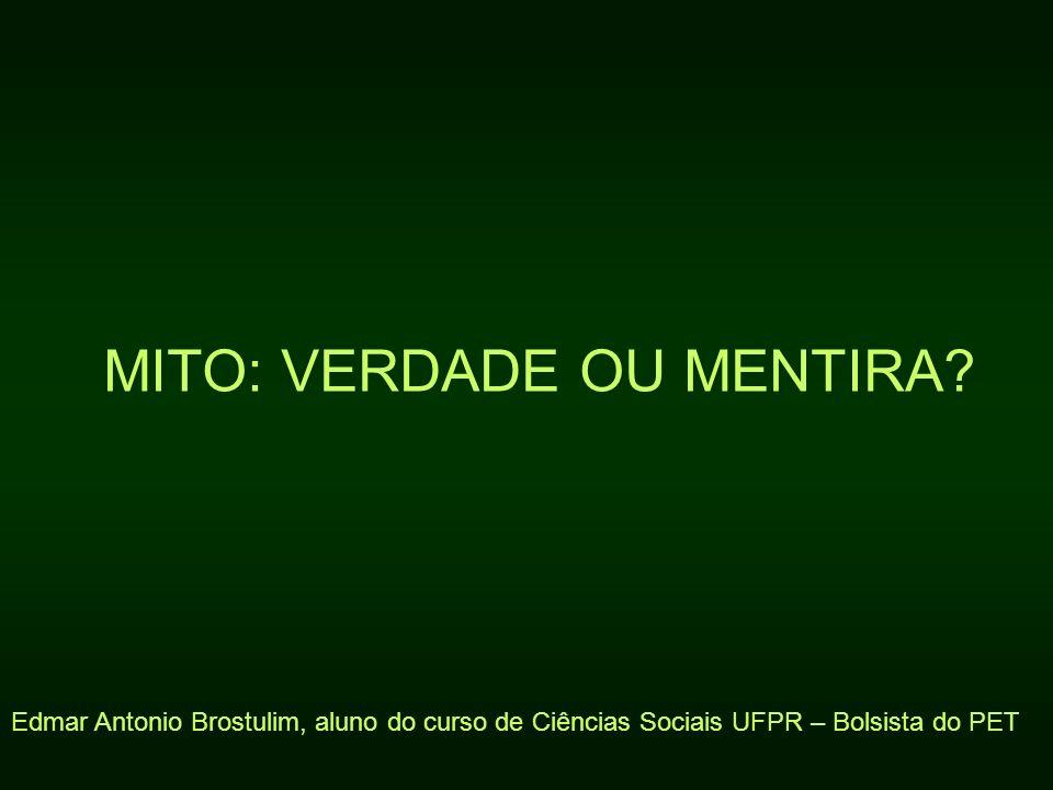 MITO: VERDADE OU MENTIRA? Edmar Antonio Brostulim, aluno do curso de Ciências Sociais UFPR – Bolsista do PET
