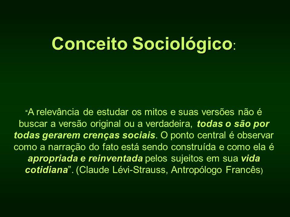 Conceito Sociológico Conceito Sociológico : apropriada e reinventadavida cotidiana A relevância de estudar os mitos e suas versões não é buscar a vers