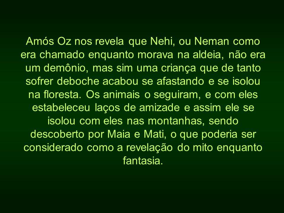 Amós Oz nos revela que Nehi, ou Neman como era chamado enquanto morava na aldeia, não era um demônio, mas sim uma criança que de tanto sofrer deboche