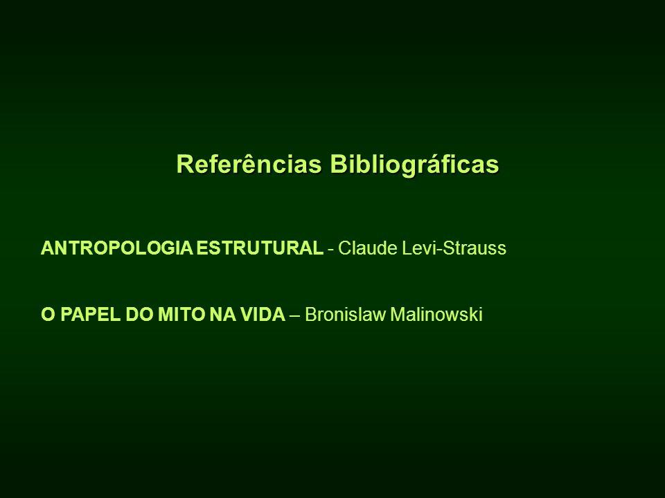 Referências Bibliográficas ANTROPOLOGIA ESTRUTURAL - Claude Levi-Strauss O PAPEL DO MITO NA VIDA – Bronislaw Malinowski