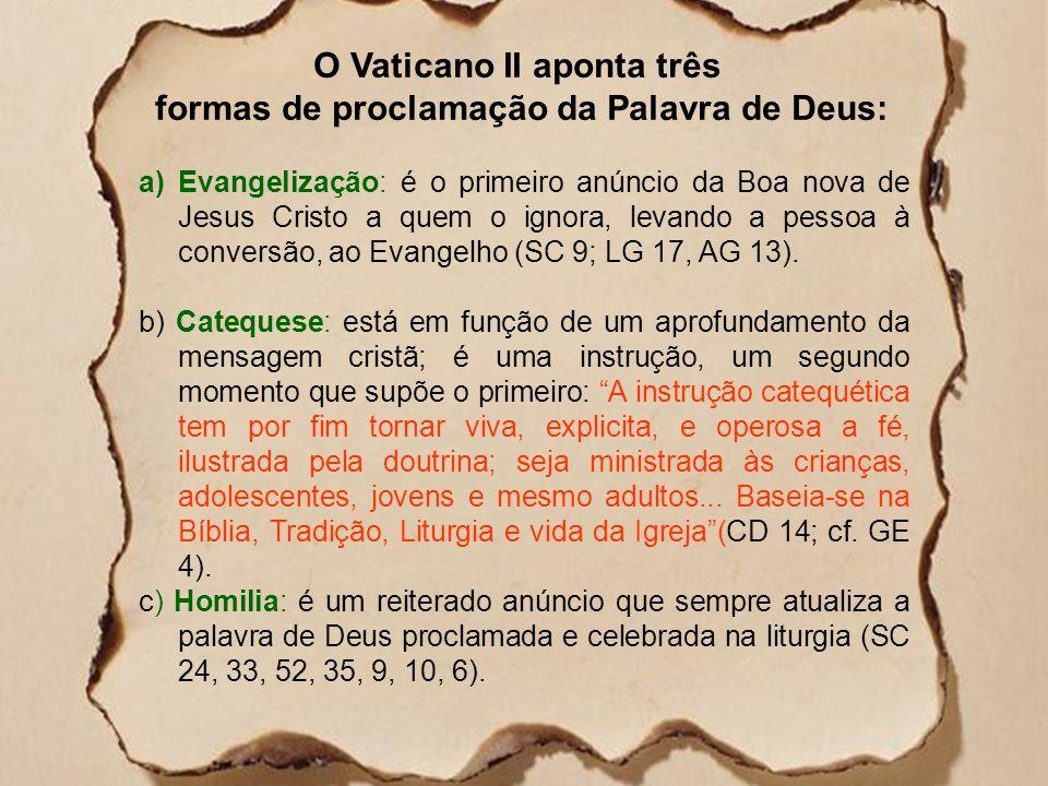 O Vaticano II aponta três formas de proclamação da Palavra de Deus: a)Evangelização: é o primeiro anúncio da Boa nova de Jesus Cristo a quem o ignora, levando a pessoa à conversão, ao Evangelho (SC 9; LG 17, AG 13).