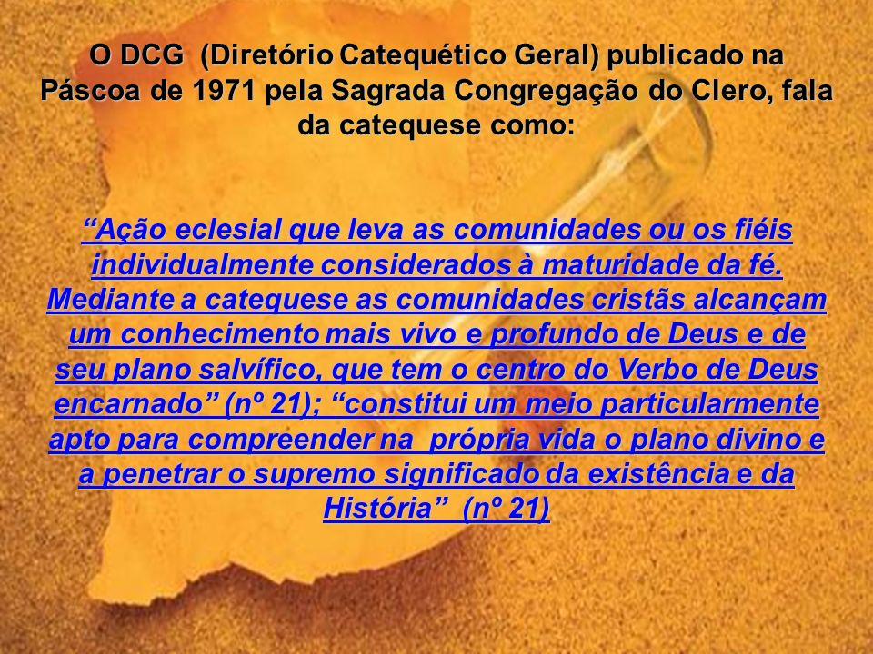 O DCG (Diretório Catequético Geral) publicado na Páscoa de 1971 pela Sagrada Congregação do Clero, fala da catequese como: Ação eclesial que leva as comunidades ou os fiéis individualmente considerados à maturidade da fé.