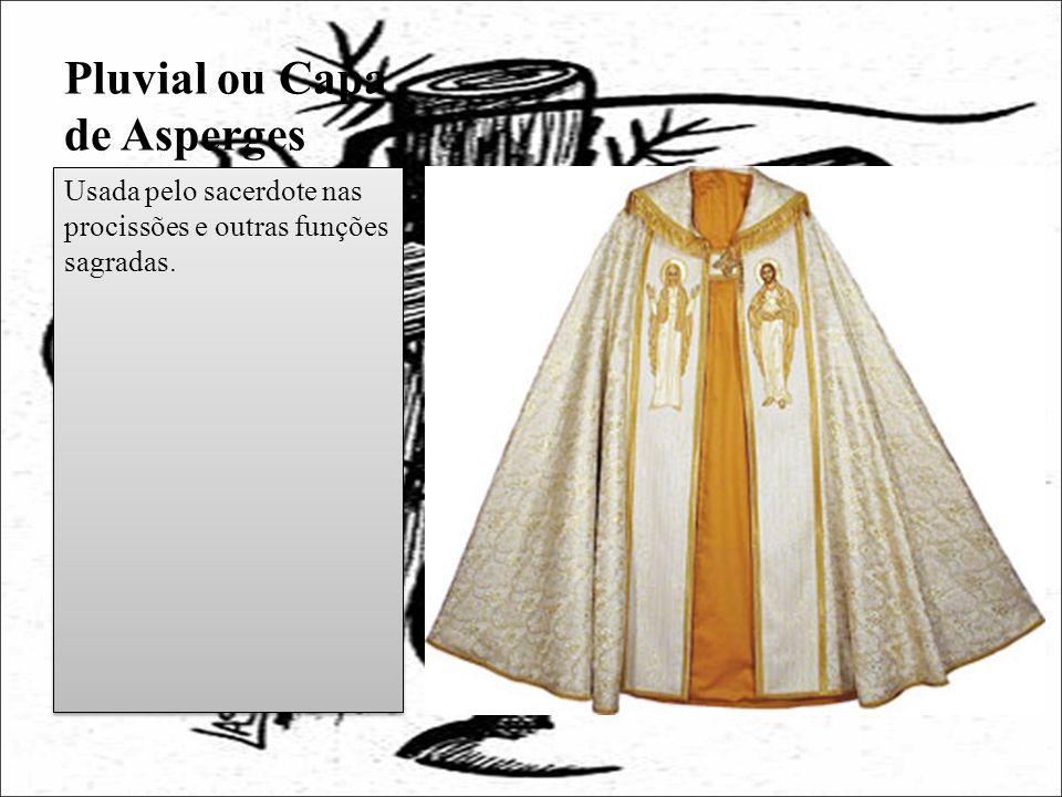 Pluvial ou Capa de Asperges Usada pelo sacerdote nas procissões e outras funções sagradas.