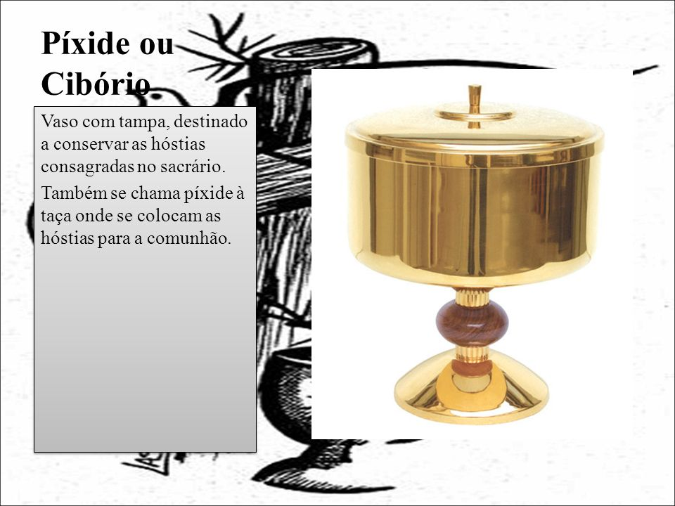 Píxide ou Cibório Vaso com tampa, destinado a conservar as hóstias consagradas no sacrário. Também se chama píxide à taça onde se colocam as hóstias p