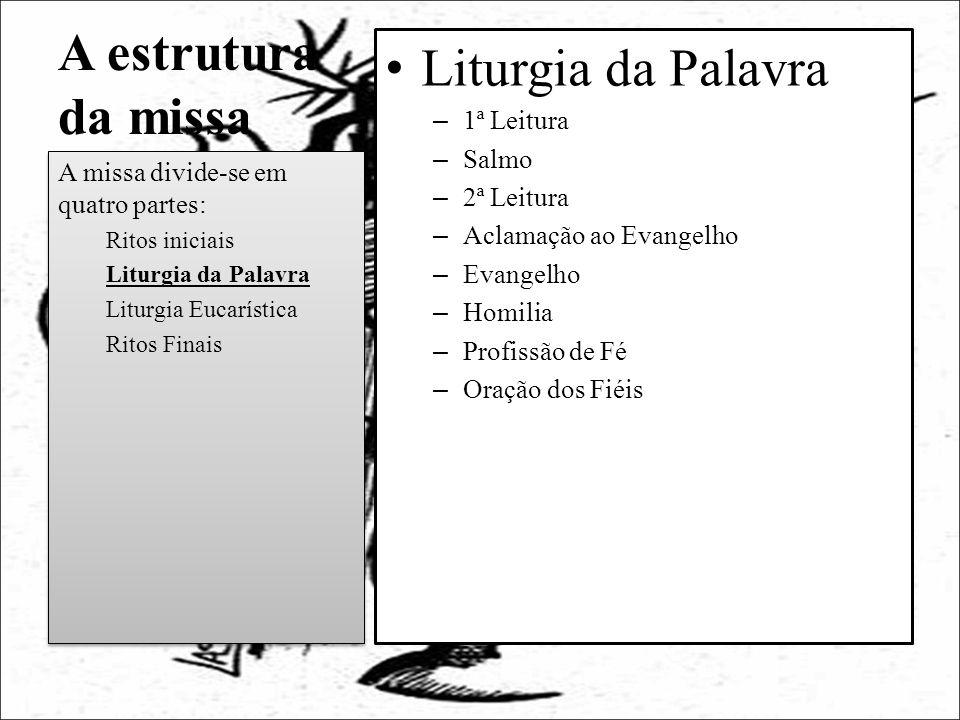 A estrutura da missa Liturgia da Palavra – 1ª Leitura – Salmo – 2ª Leitura – Aclamação ao Evangelho – Evangelho – Homilia – Profissão de Fé – Oração d