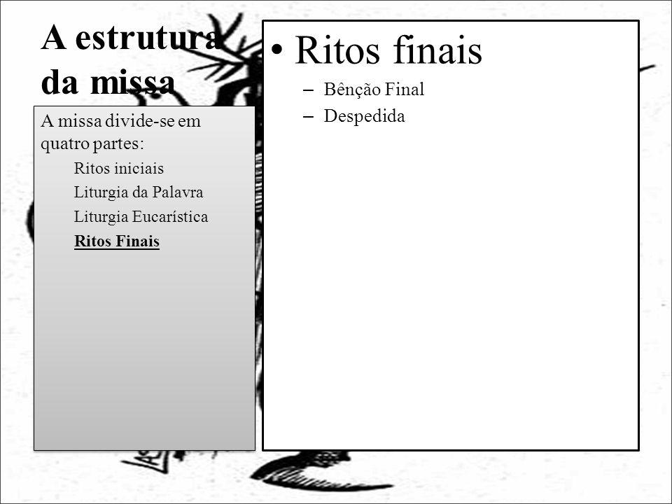 A estrutura da missa Ritos finais – Bênção Final – Despedida A missa divide-se em quatro partes: Ritos iniciais Liturgia da Palavra Liturgia Eucarísti